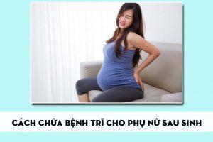 Cách chữa bệnh trĩ cho phụ nữ sau sinh